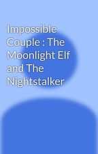 Impossible Couple : The Moonlight Elf and The Nightstalker  by UnknownNewbies94