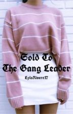 Sold To The Gangleader by LylaRivers17