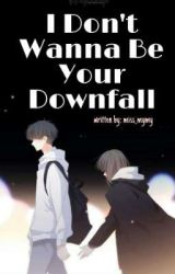 I Don't Wanna Be Your Downfall by miss_mymy