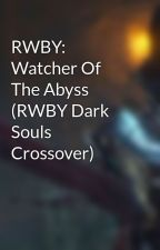RWBY: Watcher Of The Abyss (RWBY Dark Souls Crossover) by Theopm123