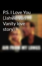 P.S. I Love You (Jahvie Von Vanity love story) by Im-The-Doctor_