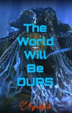 The World Will Be OURS (Currently under Hiatus) by fyrebytch