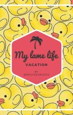 My Lame Life.. Vacation. (Book two of My Lame Life) by BraydenBooks
