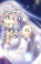 ( Syaoran x Sakura ) Sakura Kinomoto, tôi yêu cậu đó. by LamThiTieuLien