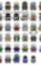 Eak x bonbon  o bonbon x loon  by user45894766
