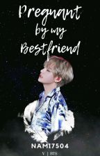 Pregnant by my bestfriend?!||Taehyung||(COMPLETED) by Nami7504