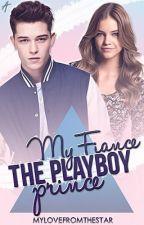 My Fiance, The Playboy Prince by mylovefromthestar