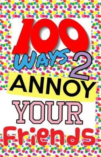 100 Ways 2 Annoy Your Friends