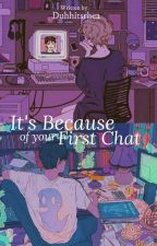 It's Because Of Your First Chat [On-Going] by duhhitsrhea