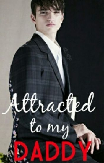 attracted to my daddy (COMPLETED)
