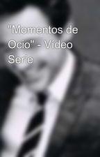 """""""Momentos de Ocio"""" - Vídeo Serie by Layra_Sacrament"""