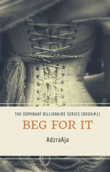BEG FOR IT (THE DOMINANT BILLIONAIRE SERIES Book #1)