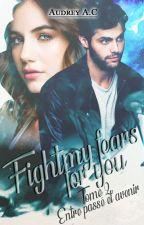Fight My Fears For You - T.2 Entre passé et avenir. by Audrey_CCW