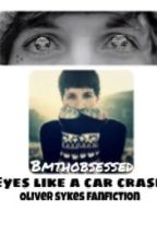 Eyes Like A Car Crash (Oliver Sykes Fanfiction) by bmthobsessed