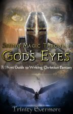 Seeing Magic Through God's Eyes: A Short Guide to Writing Christian Fantasy by TheRegularRavenclaw
