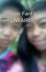 Chicser FanFic ••• UNFAIR!!! by chicserific06