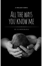 All the ways you know me | Twilight FanFic | Bella & Edward by FlamingMapleLeaves