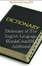 Dictionary of The English Language. (KindaCrazy101's Additions) by KindaCrazy101