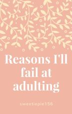 """Reasons I'll fail at """"adulting"""" by sweetiepie156"""