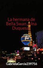 La hermana de Bella Swan ¿Una Duquesa? by GabrielaGarcia239756