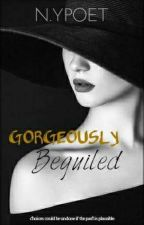 GORGEOUSLY  BEGUILED #Watty2018 ✔ by notyour_ordinarypoet