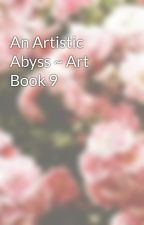 An Artistic Abyss ~ Art Book 9  by fearful_fox