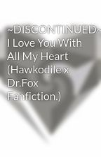 I Love You With All My Heart (Hawkodile x Dr.Fox Fanfiction.) by Hawk0d1l3