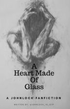 A Heart Made of Glass by johnlock_is_otp