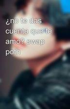 ¿no te das cuenta que te amo? swap poth by bluemist33