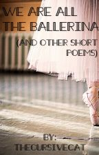 We are all the Ballerina (and other short poems) by thecursivecat