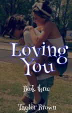 Loving You {Book Three} by taylorrbrowne