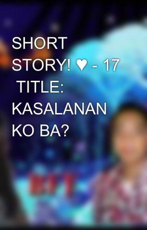 SHORT STORY! ♥ - 17  TITLE: KASALANAN KO BA? by aiken_0723