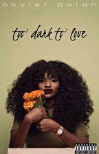 Too Dark to Love | E.D by Skyler12021