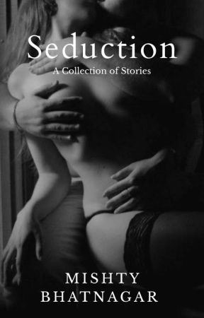 (+18) Seduction: A Collection Of Short Stories (COMPLETED) by MishtyBh