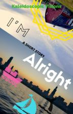 I'm Alright (A Short Story) by KaleidoscopicVisions