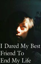 I Dared My Best Friend To End My Life I book 2 by MrPickleRick
