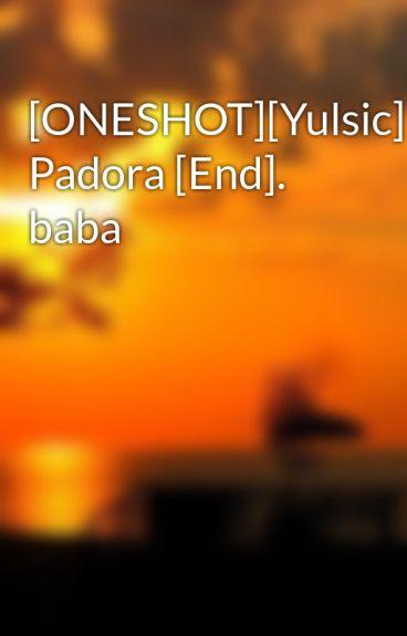 [ONESHOT][Yulsic] Padora [End]. baba by nhok_dontcry