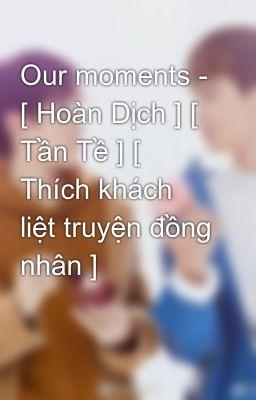 Đọc truyện Our moments - [ Hoàn Dịch ] [ Tần Tề ] [ Thích khách liệt truyện đồng nhân ]
