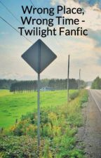Wrong Place, Wrong Time - Twilight Fanfic by Maddietheblonde