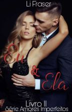 EU & ELA - Série Amores Imperfeitos | Livro II by LiFraser