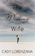 The Missing Wife by CadyLorenzanaPhr