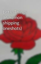 Little Things (Pokemon shipping oneshots) by MagicExists572