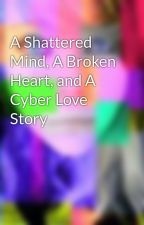A Shattered Mind, A Broken Heart, and A Cyber Love Story by lee12543