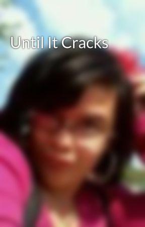 Until It Cracks by riverlove26