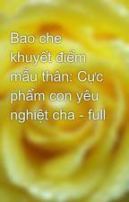 Bao che khuyết điểm mẫu thân: Cực phẩm con yêu nghiệt cha - full by yellow072009