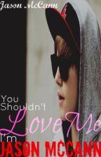 You Shouldn't Love Me, I'm Jason McCann by BiebersSoulmates143