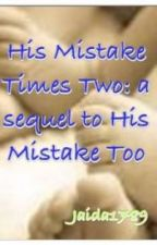 His Mistake Times Two: sequal to His Mistake Too by Jaida1789