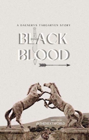 BLACK BLOOD. [DAENERYS TARGARYEN.]