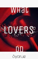 What Lovers Do by Syarue