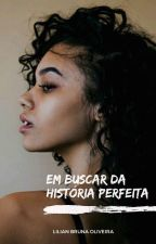 Em Buscar Da História Perfeita - [EM CONSTRUÇÃO] by Lia_Bruna